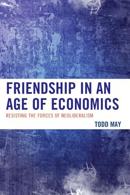 Friendship in an Age of Economics By May, Todd